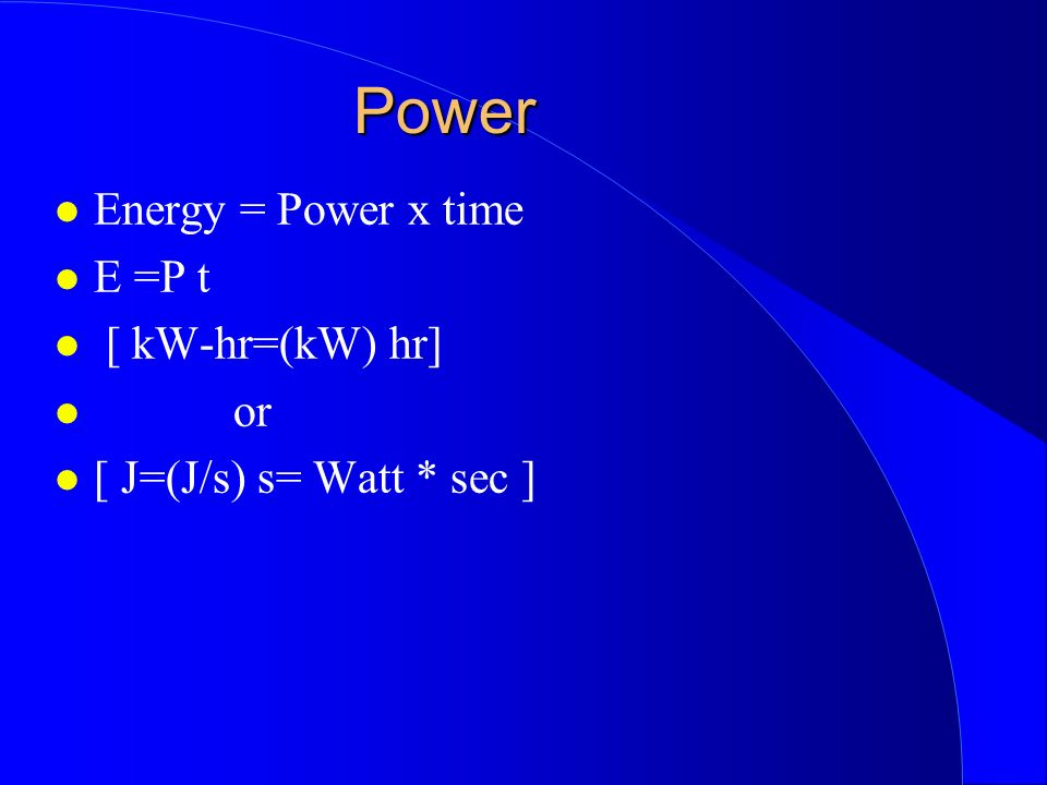 Power Energy = Power x time E =P t [ kW-hr=(kW) hr] or